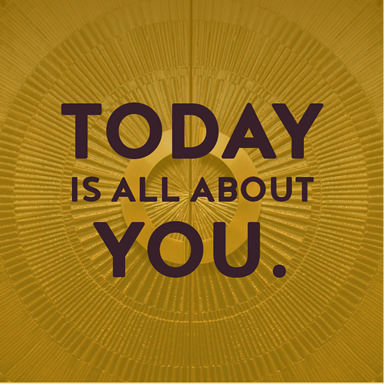 today is about you